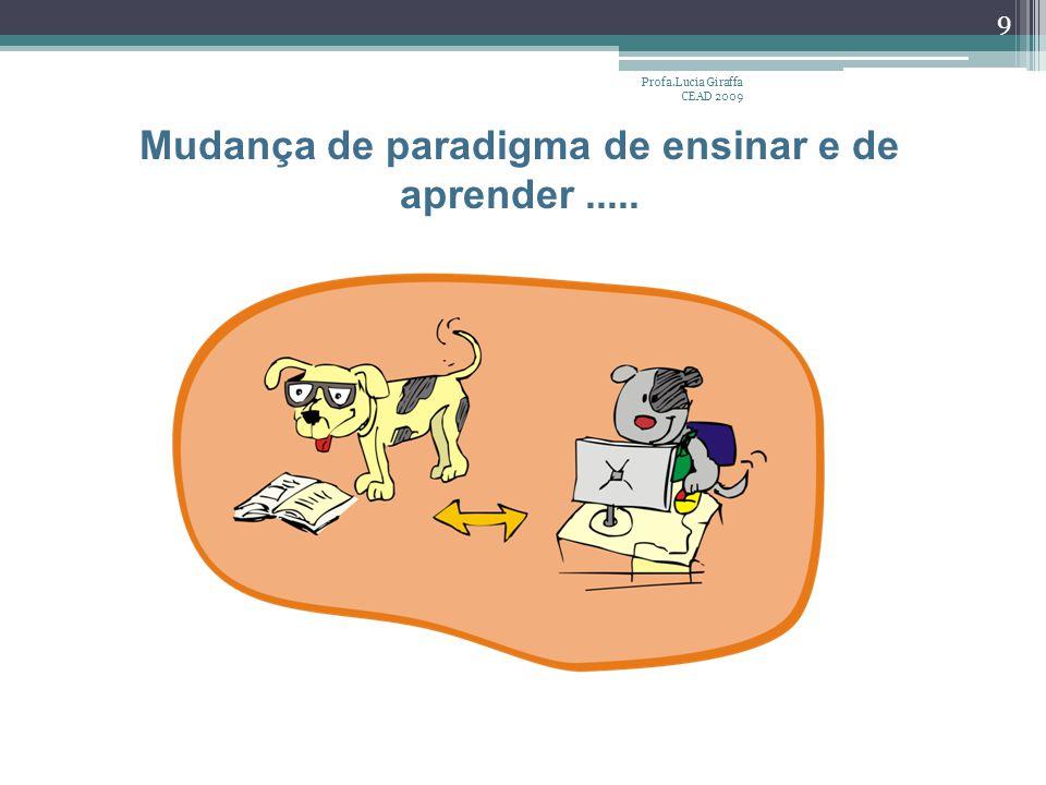 Profa.Lucia Giraffa CEAD 2009 9 Mudança de paradigma de ensinar e de aprender.....