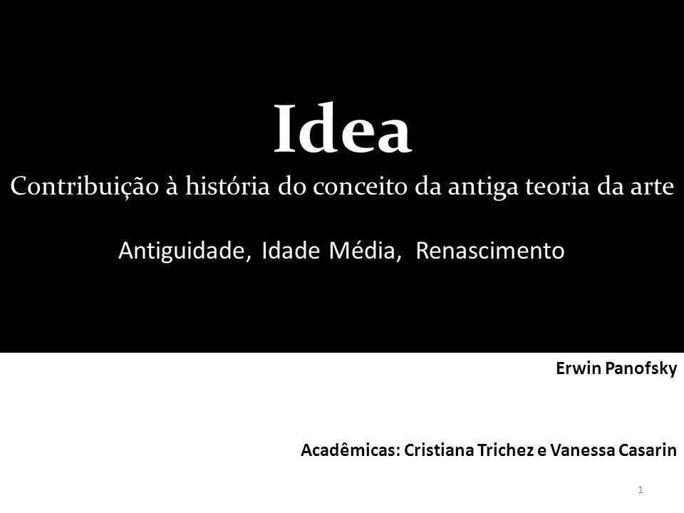 Idea Contribuição à história do conceito da antiga teoria da arte Antiguidade, Idade Média, Renascimento Erwin Panofsky Acadêmicas: Cristiana Trichez