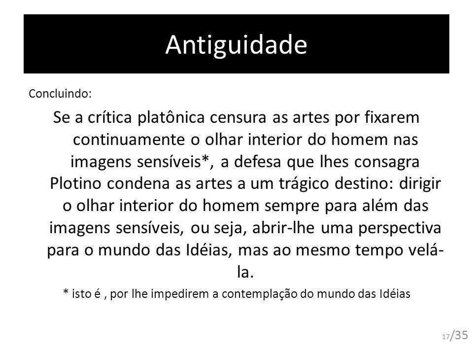 Antiguidade Concluindo: Se a crítica platônica censura as artes por fixarem continuamente o olhar interior do homem nas imagens sensíveis*, a defesa q