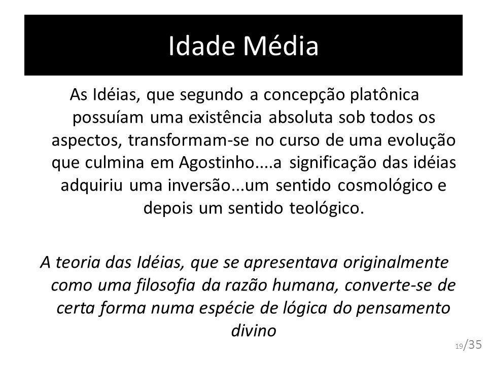 Idade Média As Idéias, que segundo a concepção platônica possuíam uma existência absoluta sob todos os aspectos, transformam-se no curso de uma evoluç