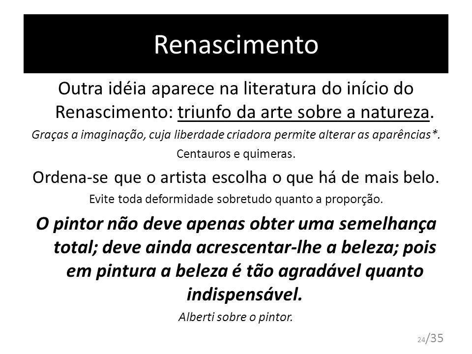 24 /35 Renascimento Outra idéia aparece na literatura do início do Renascimento: triunfo da arte sobre a natureza. Graças a imaginação, cuja liberdade