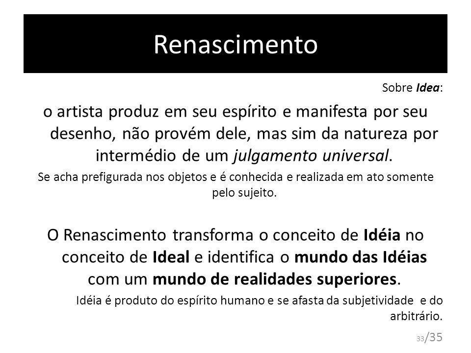 33 /35 Renascimento Sobre Idea: o artista produz em seu espírito e manifesta por seu desenho, não provém dele, mas sim da natureza por intermédio de u