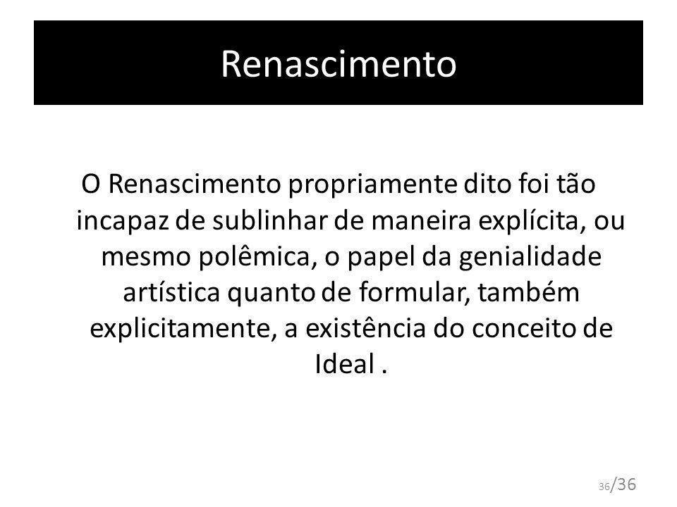 36 /36 Renascimento O Renascimento propriamente dito foi tão incapaz de sublinhar de maneira explícita, ou mesmo polêmica, o papel da genialidade artí