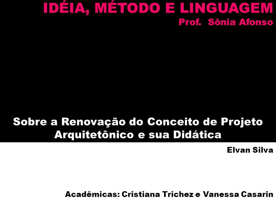 Sobre a Renovação do Conceito de Projeto Arquitetônico e sua Didática Elvan Silva Acadêmicas: Cristiana Trichez e Vanessa Casarin IDÉIA, MÉTODO E LING
