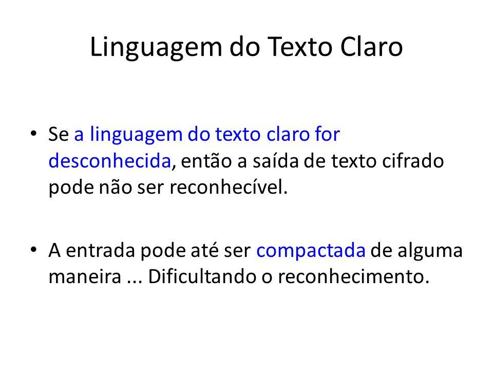 Linguagem do Texto Claro Se a linguagem do texto claro for desconhecida, então a saída de texto cifrado pode não ser reconhecível. A entrada pode até