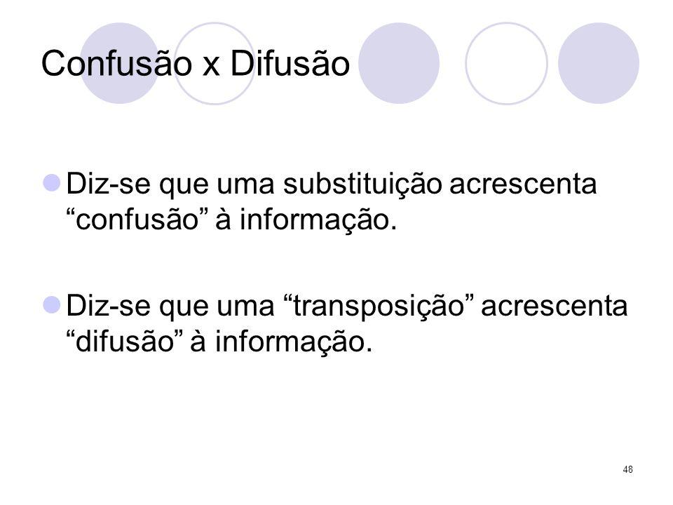 Confusão x Difusão Diz-se que uma substituição acrescenta confusão à informação. Diz-se que uma transposição acrescenta difusão à informação. 48