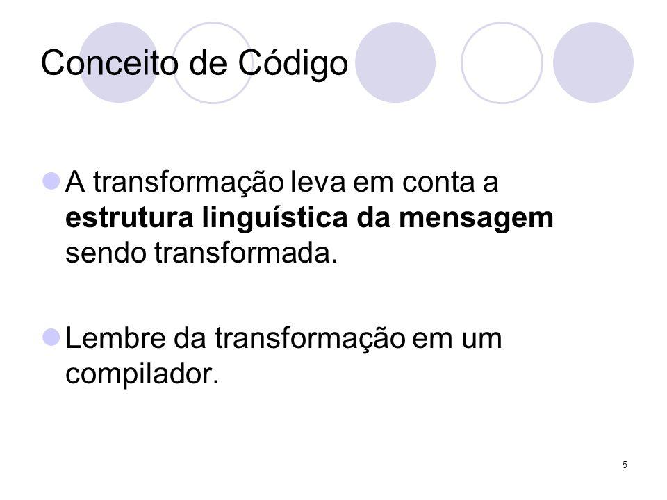 Conceito de Código A transformação leva em conta a estrutura linguística da mensagem sendo transformada. Lembre da transformação em um compilador. 5