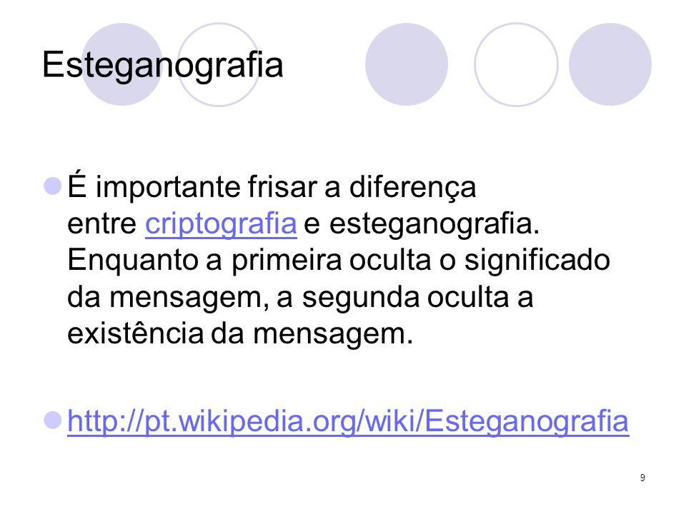 Esteganografia É importante frisar a diferença entre criptografia e esteganografia. Enquanto a primeira oculta o significado da mensagem, a segunda oc