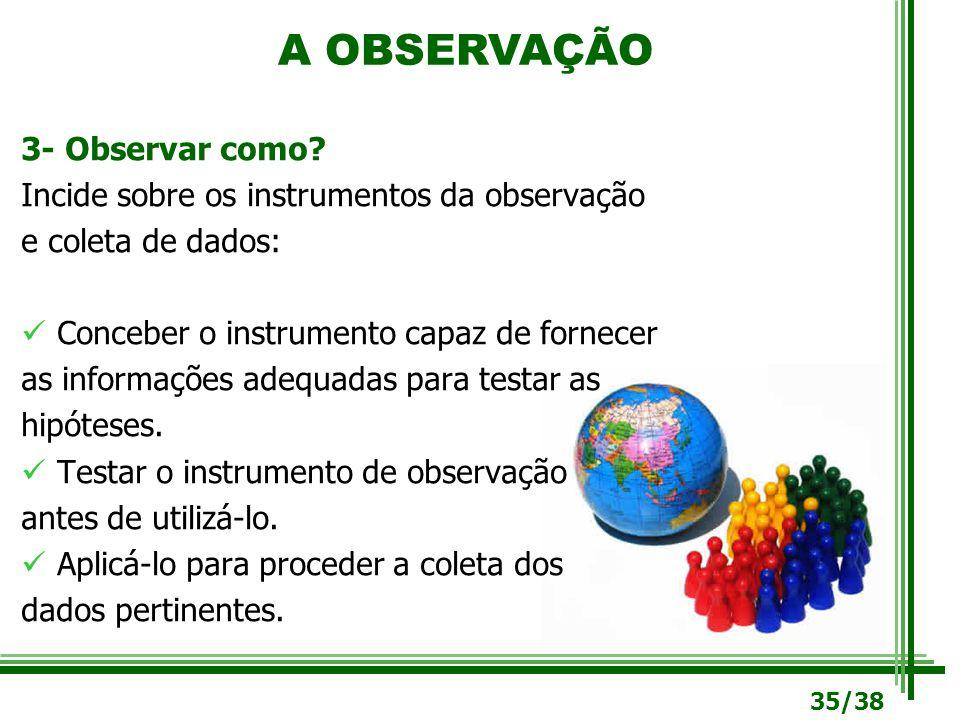 3- Observar como? Incide sobre os instrumentos da observação e coleta de dados: Conceber o instrumento capaz de fornecer as informações adequadas para