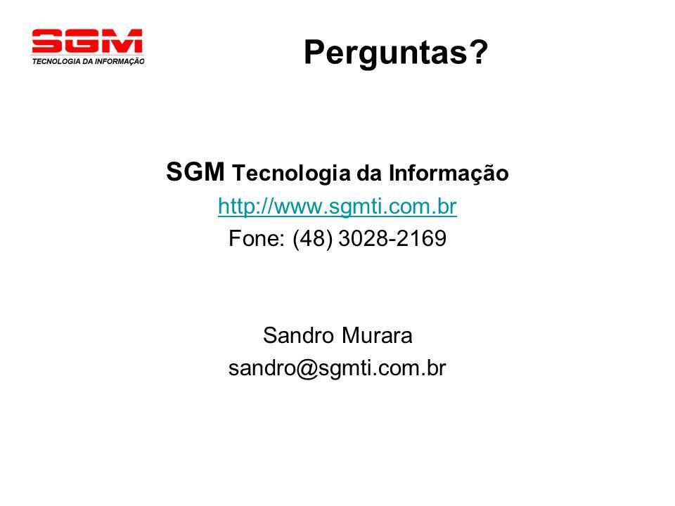 Perguntas? SGM Tecnologia da Informação http://www.sgmti.com.br Fone: (48) 3028-2169 Sandro Murara sandro@sgmti.com.br