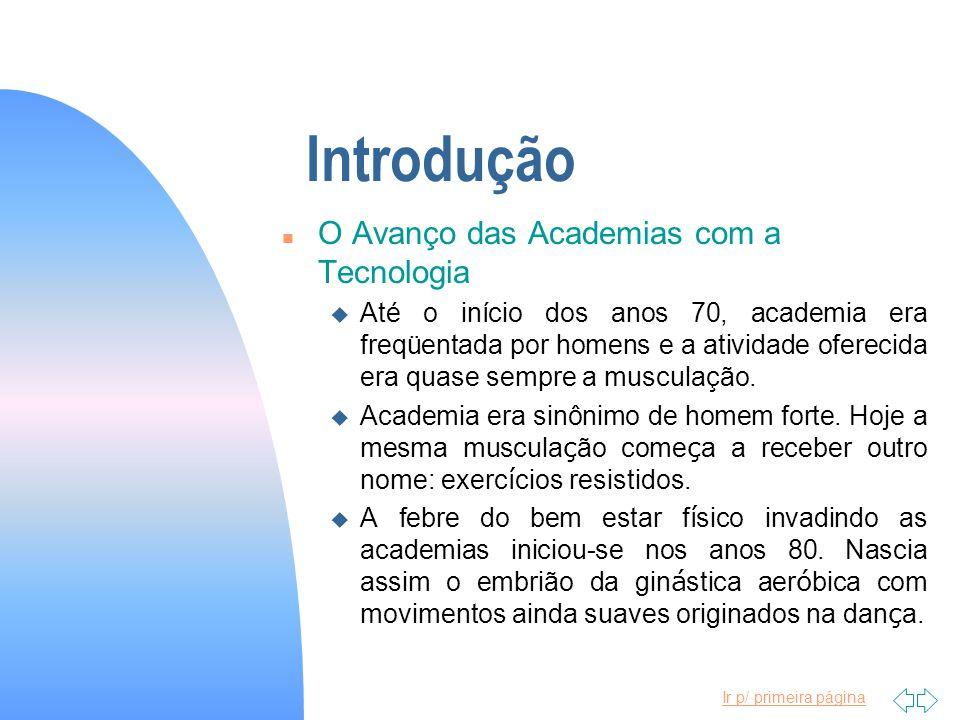 Ir p/ primeira página Introdução n O Avanço das Academias com a Tecnologia u Até o início dos anos 70, academia era freqüentada por homens e a ativida