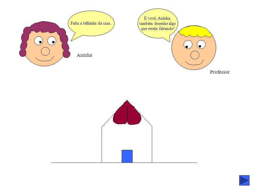 Aninha Professor E você, Aninha, também desenhe algo que esteja faltando! Falta a telhinha da casa.