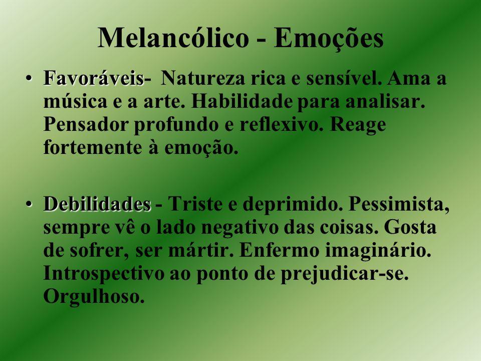 Melancólico - Emoções FavoráveisFavoráveis- Natureza rica e sensível. Ama a música e a arte. Habilidade para analisar. Pensador profundo e reflexivo.