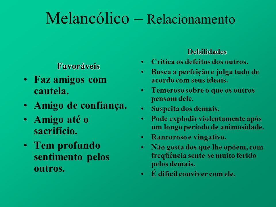 Melancólico – RelacionamentoFavoráveis Faz amigos com cautela. Amigo de confiança. Amigo até o sacrifício. Tem profundo sentimento pelos outros. Debil