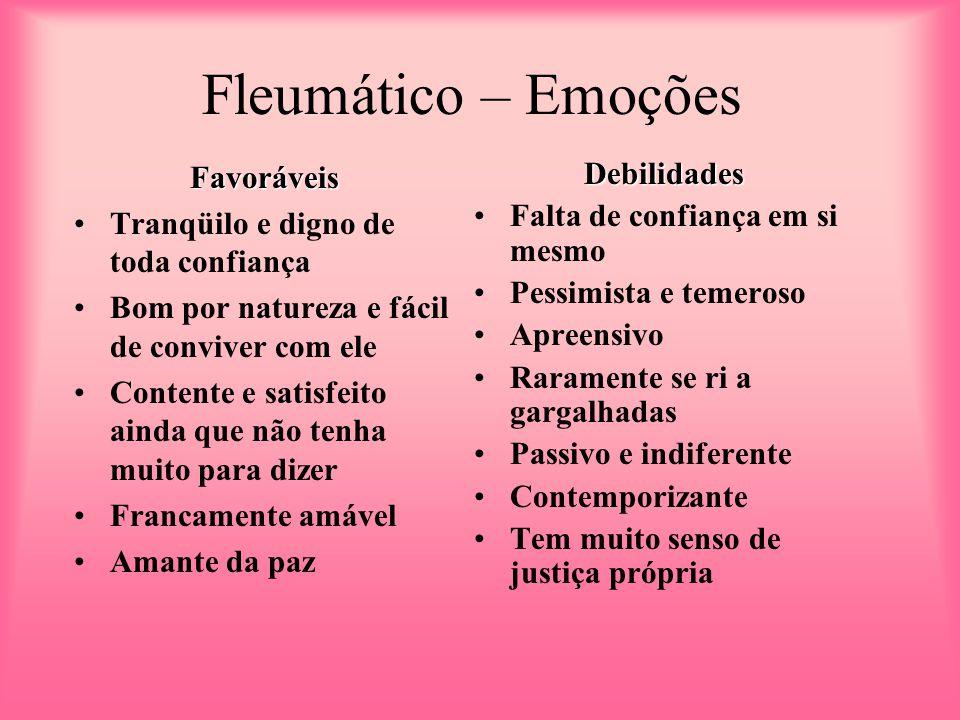 Fleumático – Emoções Favoráveis Tranqüilo e digno de toda confiança Bom por natureza e fácil de conviver com ele Contente e satisfeito ainda que não t