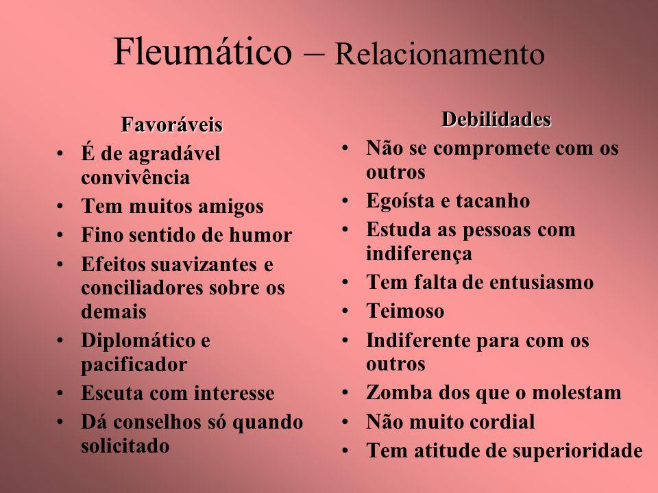Fleumático – RelacionamentoFavoráveis É de agradável convivência Tem muitos amigos Fino sentido de humor Efeitos suavizantes e conciliadores sobre os