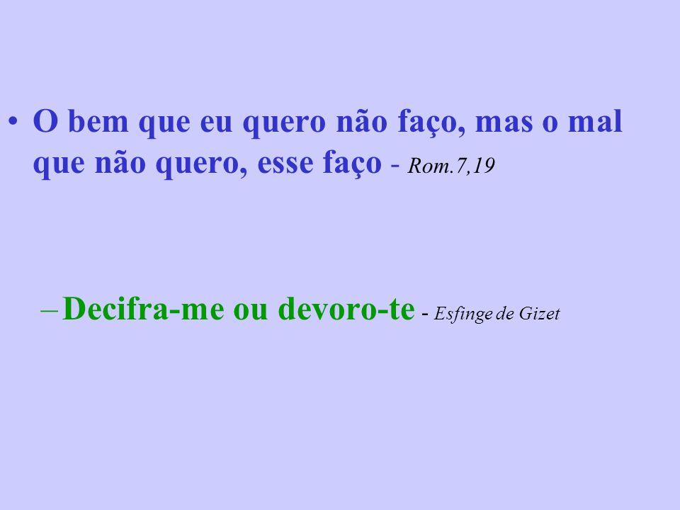 O bem que eu quero não faço, mas o mal que não quero, esse faço - Rom.7,19 –Decifra-me ou devoro-te - Esfinge de Gizet