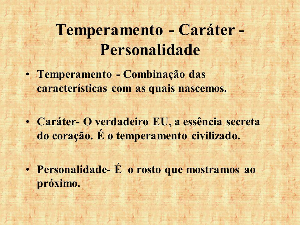 Temperamento - Caráter - Personalidade Temperamento - Combinação das características com as quais nascemos. Caráter- O verdadeiro EU, a essência secre