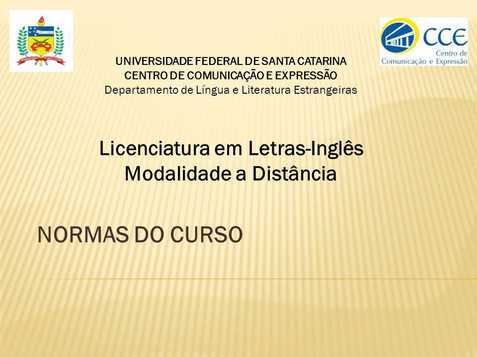 A vida acadêmica dos alunos de graduação em Licenciatura em Letras Inglês na modalidade a distância, oferecido pelo DLLE, CCE, UFSC, é regida pela Resolução N.o 17/CUn/97 de 30 de setembro de 1997, que dispõe sobre o Regulamento dos Cursos de Graduação da UFSC, complementada por decisões aprovadas pelo Colegiado do Curso nos casos em que a resolução é omissa (Resolução 017/CUn/97, Capítulo X, Art.