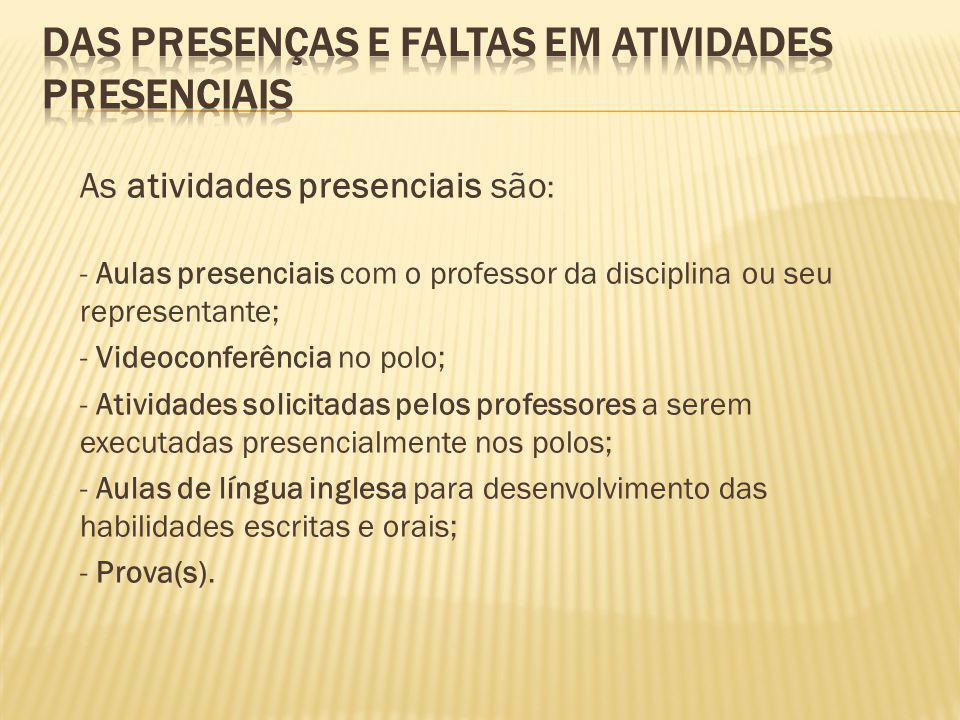 As atividades presenciais são : - Aulas presenciais com o professor da disciplina ou seu representante; - Videoconferência no polo; - Atividades solic
