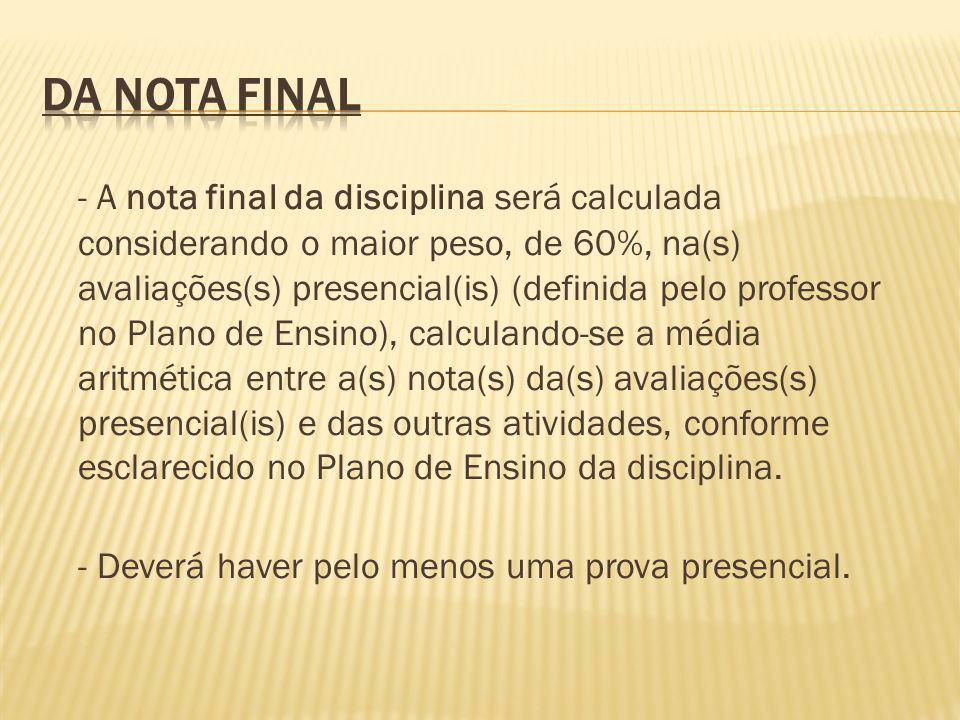 - A nota final da disciplina será calculada considerando o maior peso, de 60%, na(s) avaliações(s) presencial(is) (definida pelo professor no Plano de