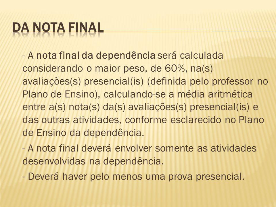 - A nota final da dependência será calculada considerando o maior peso, de 60%, na(s) avaliações(s) presencial(is) (definida pelo professor no Plano d