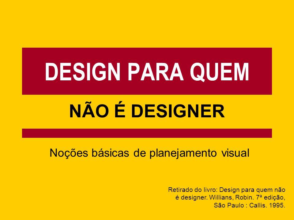 DESIGN PARA QUEM NÃO É DESIGNER Noções básicas de planejamento visual Retirado do livro: Design para quem não é designer. Willians, Robin. 7ª edição,