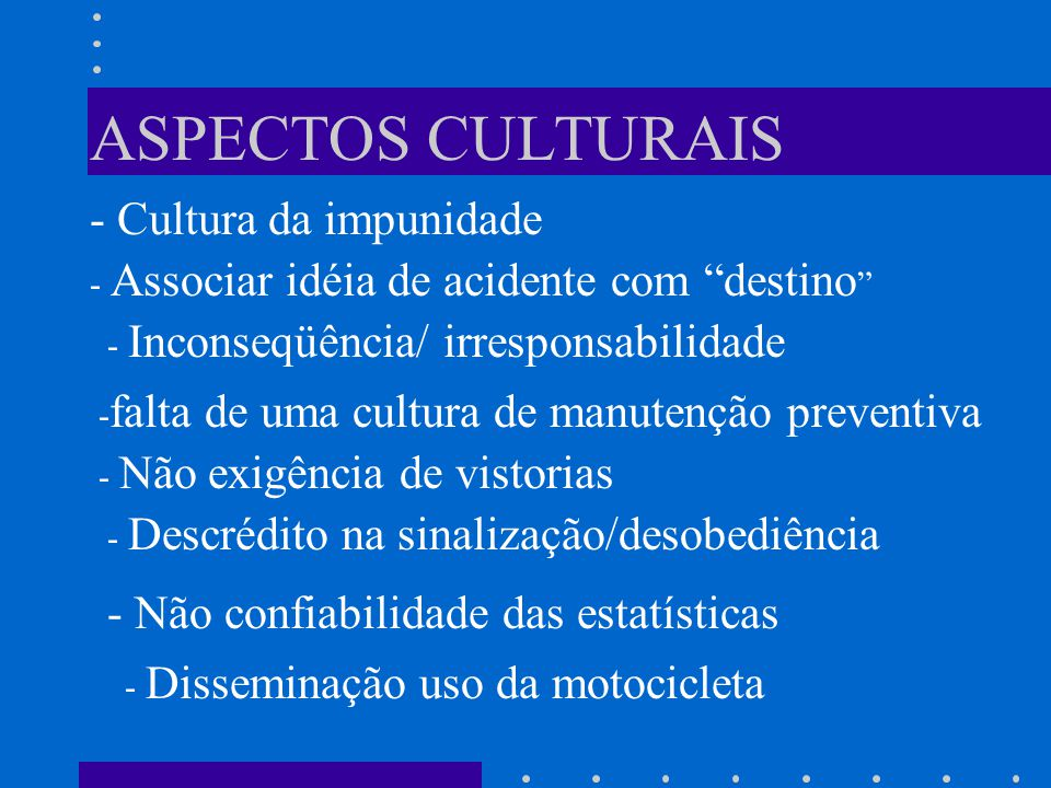 ASPECTOS CULTURAIS - Cultura da impunidade - Associar idéia de acidente com destino - Inconseqüência/ irresponsabilidade - falta de uma cultura de manutenção preventiva - Não exigência de vistorias - Descrédito na sinalização/desobediência - Não confiabilidade das estatísticas - Disseminação uso da motocicleta