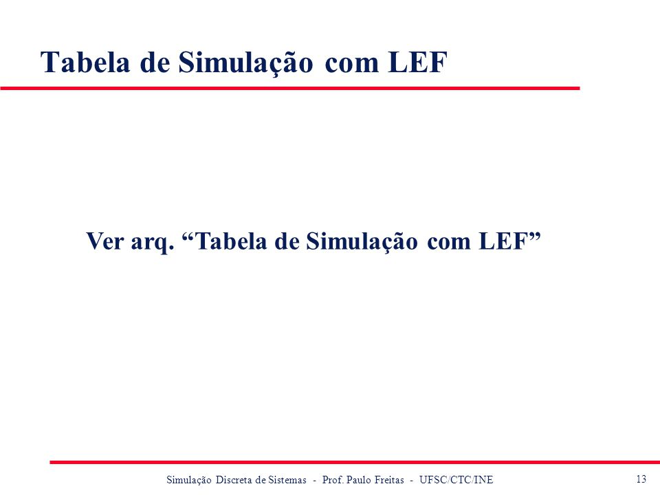 13 Simulação Discreta de Sistemas - Prof. Paulo Freitas - UFSC/CTC/INE Tabela de Simulação com LEF Ver arq. Tabela de Simulação com LEF