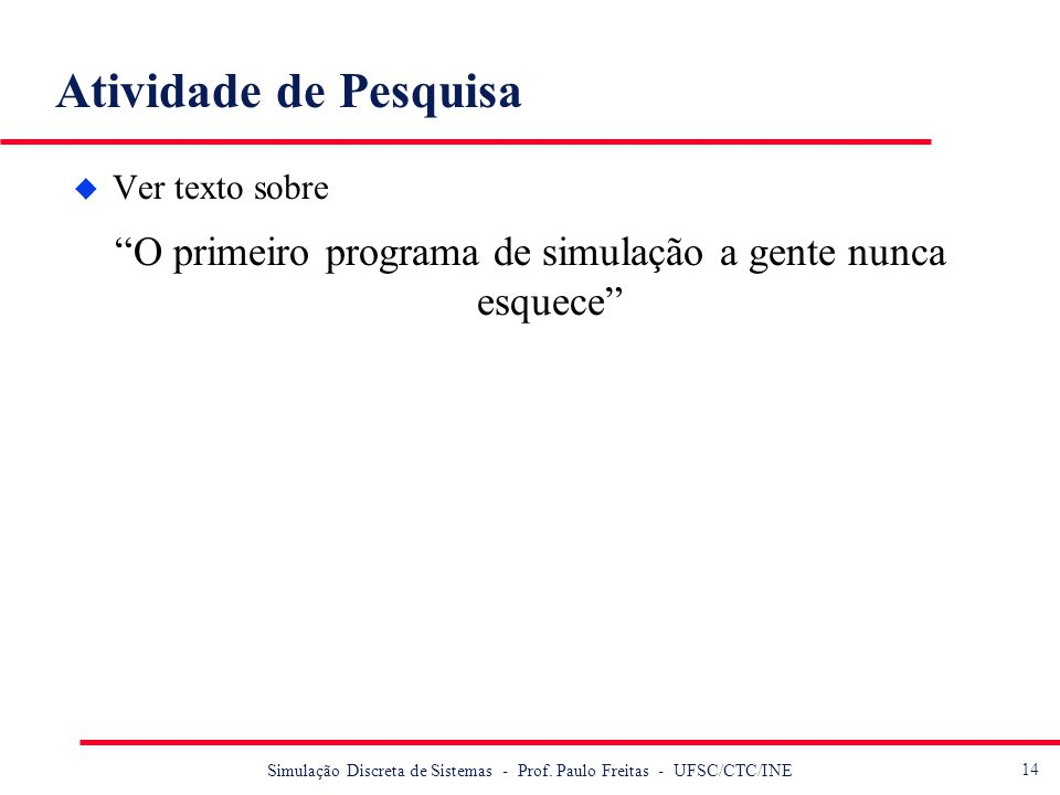 14 Simulação Discreta de Sistemas - Prof. Paulo Freitas - UFSC/CTC/INE Atividade de Pesquisa u Ver texto sobre O primeiro programa de simulação a gent