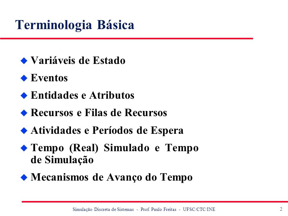 2 Simulação Discreta de Sistemas - Prof. Paulo Freitas - UFSC/CTC/INE Terminologia Básica u Variáveis de Estado u Eventos u Entidades e Atributos u Re