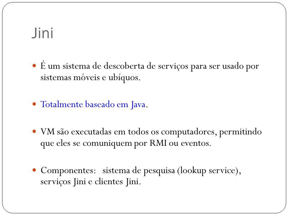 Jini É um sistema de descoberta de serviços para ser usado por sistemas móveis e ubíquos. Totalmente baseado em Java. VM são executadas em todos os co