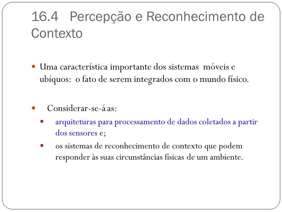 16.4 Percepção e Reconhecimento de Contexto Uma característica importante dos sistemas móveis e ubíquos: o fato de serem integrados com o mundo físico
