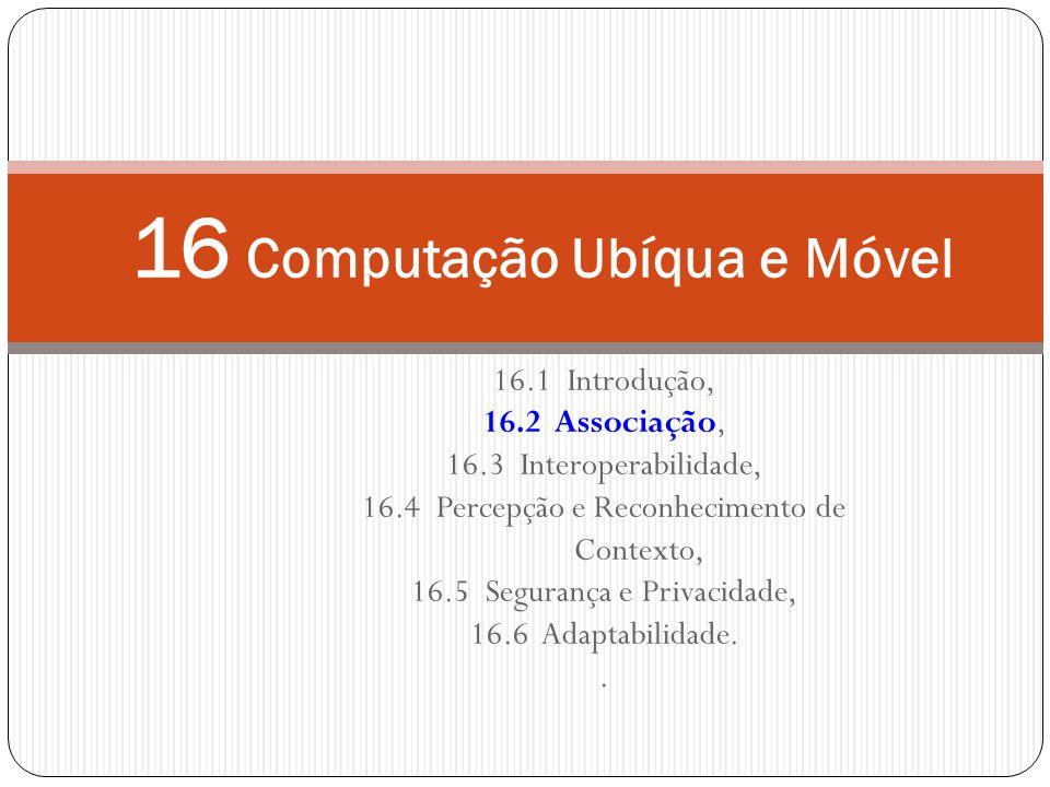 16 Computação Ubíqua e Móvel 16.1 Introdução, 16.2 Associação, 16.3 Interoperabilidade, 16.4 Percepção e Reconhecimento de Contexto, 16.5 Segurança e