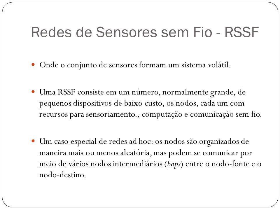 Redes de Sensores sem Fio - RSSF Onde o conjunto de sensores formam um sistema volátil. Uma RSSF consiste em um número, normalmente grande, de pequeno