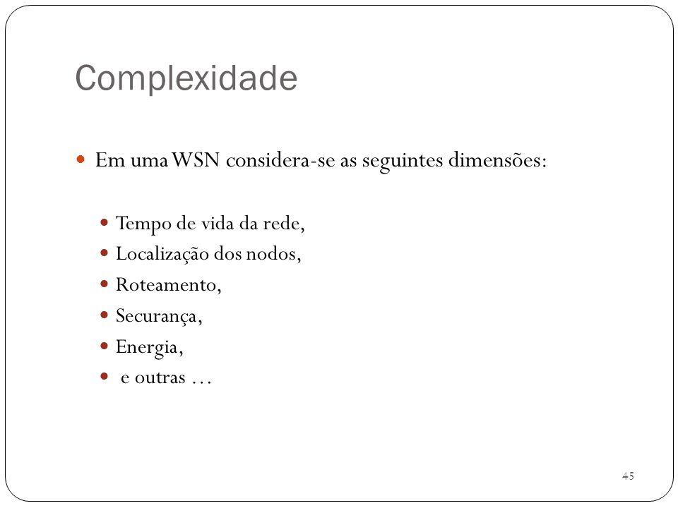 45 Complexidade Em uma WSN considera-se as seguintes dimensões: Tempo de vida da rede, Localização dos nodos, Roteamento, Securança, Energia, e outras