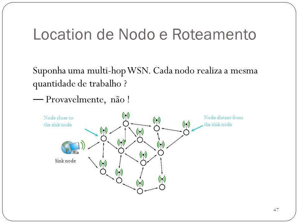 47 Location de Nodo e Roteamento Suponha uma multi-hop WSN. Cada nodo realiza a mesma quantidade de trabalho ? Provavelmente, não ! Sink node Node clo