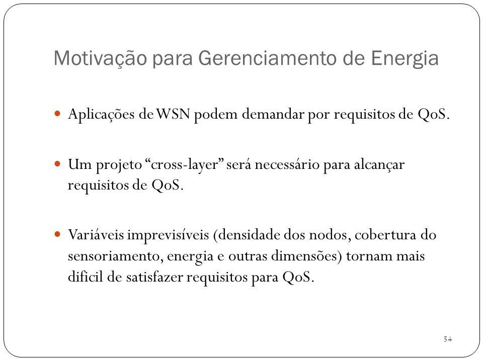54 Motivação para Gerenciamento de Energia Aplicações de WSN podem demandar por requisitos de QoS. Um projeto cross-layer será necessário para alcança