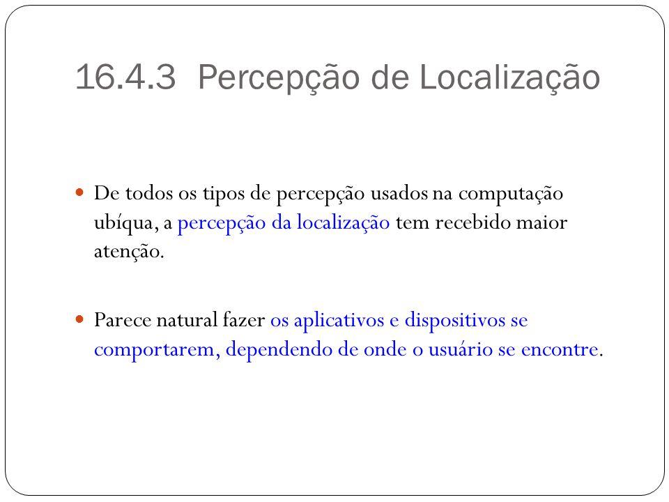 16.4.3 Percepção de Localização De todos os tipos de percepção usados na computação ubíqua, a percepção da localização tem recebido maior atenção. Par