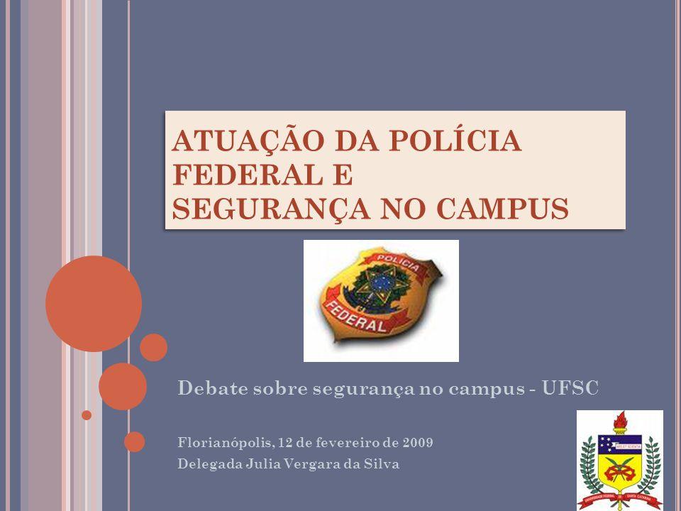 ATUAÇÃO DA POLÍCIA FEDERAL E SEGURANÇA NO CAMPUS Debate sobre segurança no campus - UFSC Florianópolis, 12 de fevereiro de 2009 Delegada Julia Vergara