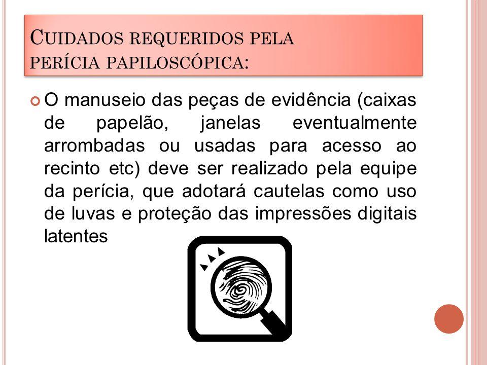 C UIDADOS REQUERIDOS PELA PERÍCIA PAPILOSCÓPICA : O manuseio das peças de evidência (caixas de papelão, janelas eventualmente arrombadas ou usadas par