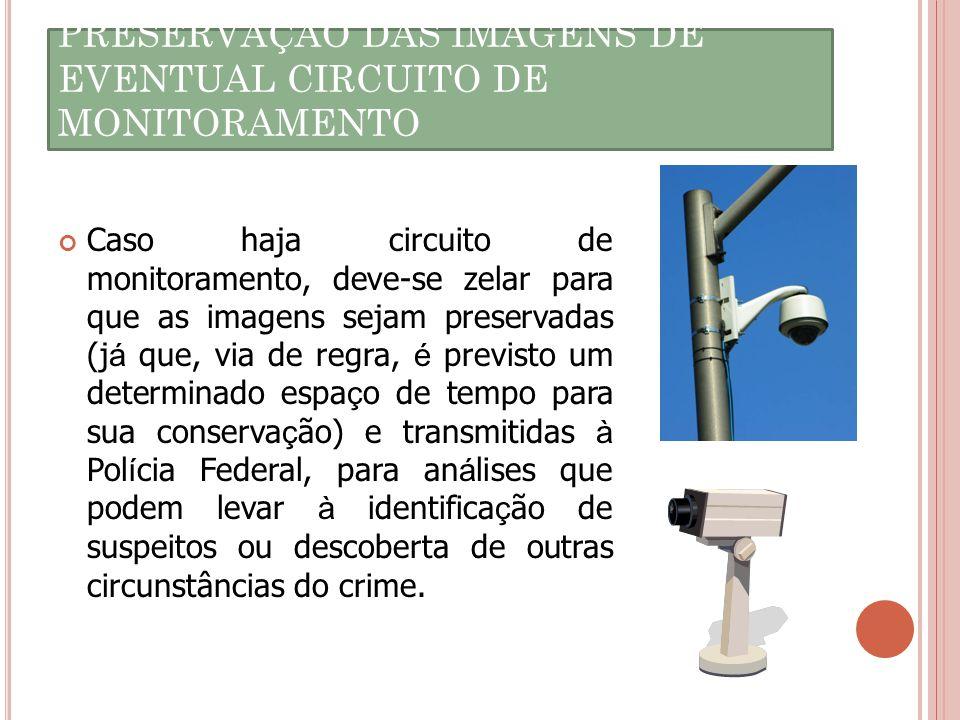PRESERVAÇÃO DAS IMAGENS DE EVENTUAL CIRCUITO DE MONITORAMENTO Caso haja circuito de monitoramento, deve-se zelar para que as imagens sejam preservadas