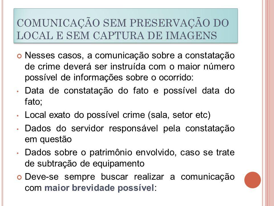 COMUNICAÇÃO SEM PRESERVAÇÃO DO LOCAL E SEM CAPTURA DE IMAGENS Nesses casos, a comunicação sobre a constatação de crime deverá ser instruída com o maio
