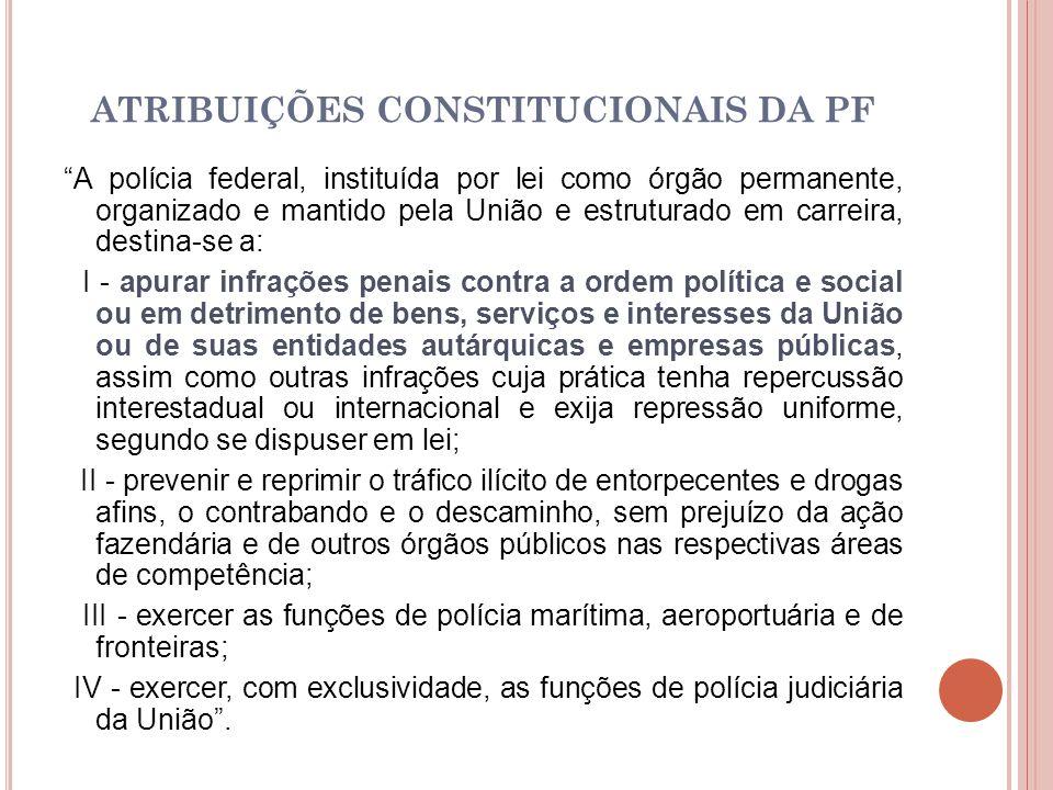 ATRIBUIÇÕES CONSTITUCIONAIS DA PF A polícia federal, instituída por lei como órgão permanente, organizado e mantido pela União e estruturado em carrei