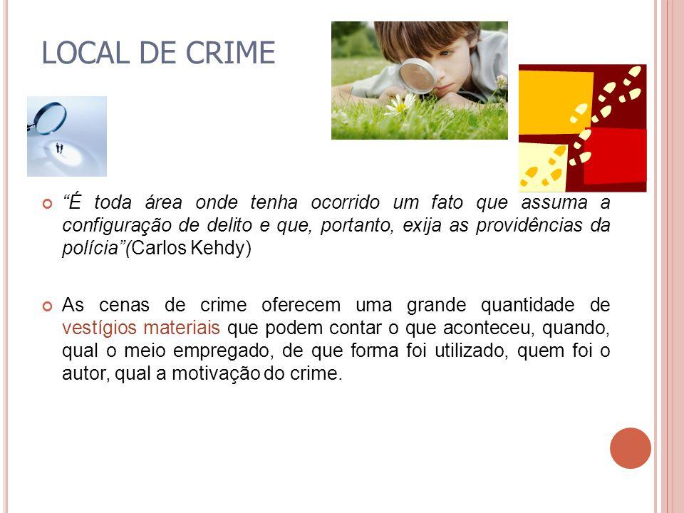 LOCAL DE CRIME É toda área onde tenha ocorrido um fato que assuma a configuração de delito e que, portanto, exija as providências da polícia(Carlos Ke