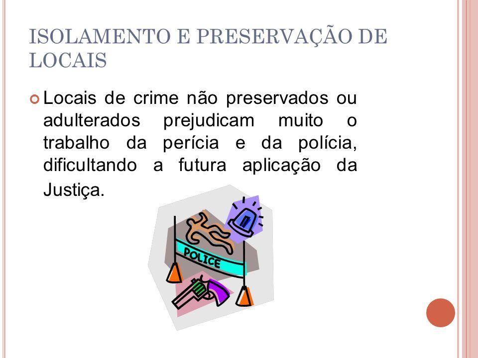 ISOLAMENTO E PRESERVAÇÃO DE LOCAIS Locais de crime não preservados ou adulterados prejudicam muito o trabalho da perícia e da polícia, dificultando a