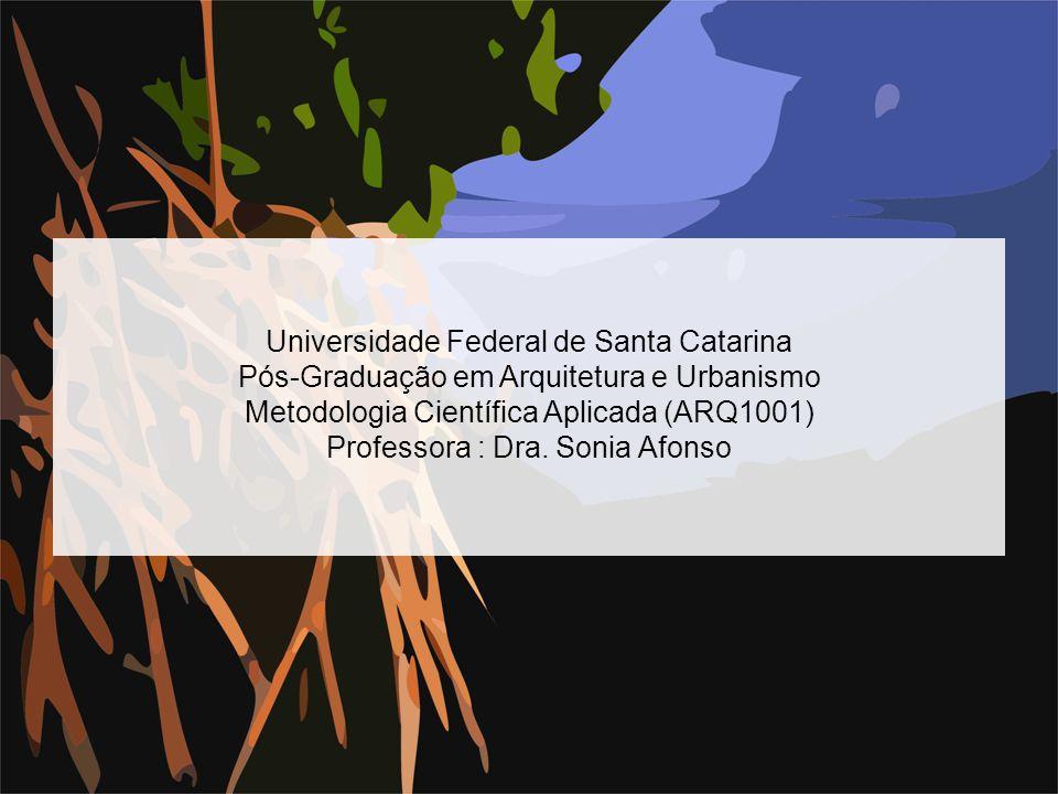 Universidade Federal de Santa Catarina Pós-Graduação em Arquitetura e Urbanismo Metodologia Científica Aplicada (ARQ1001) Professora : Dra. Sonia Afon