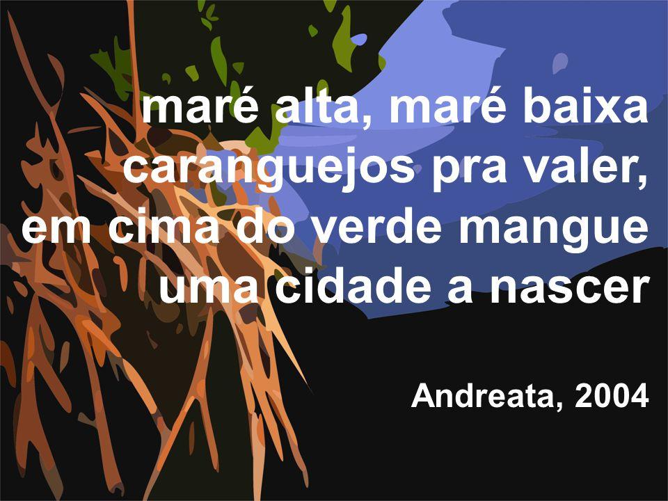 maré alta, maré baixa caranguejos pra valer, em cima do verde mangue uma cidade a nascer Andreata, 2004