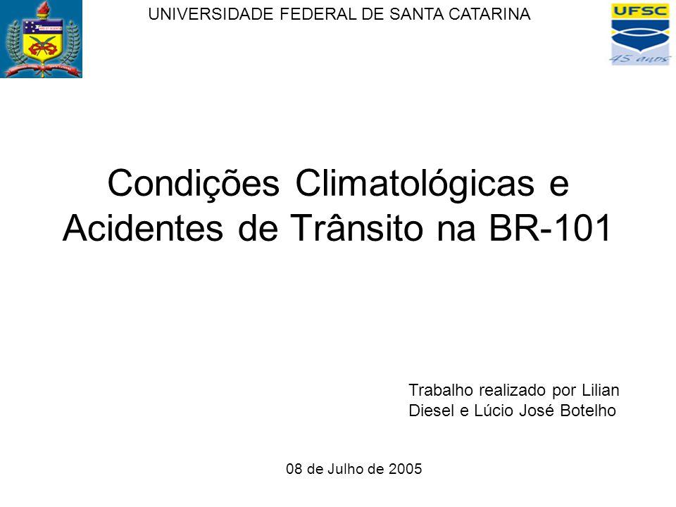 Condições Climatológicas e Acidentes de Trânsito na BR-101 UNIVERSIDADE FEDERAL DE SANTA CATARINA Trabalho realizado por Lilian Diesel e Lúcio José Botelho 08 de Julho de 2005