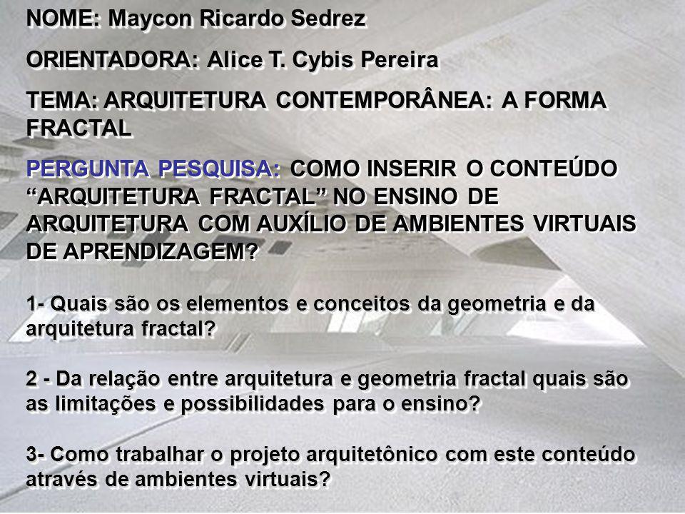 NOME: Maycon Ricardo Sedrez ORIENTADORA: Alice T. Cybis Pereira TEMA: ARQUITETURA CONTEMPORÂNEA: A FORMA FRACTAL PERGUNTA PESQUISA: COMO INSERIR O CON